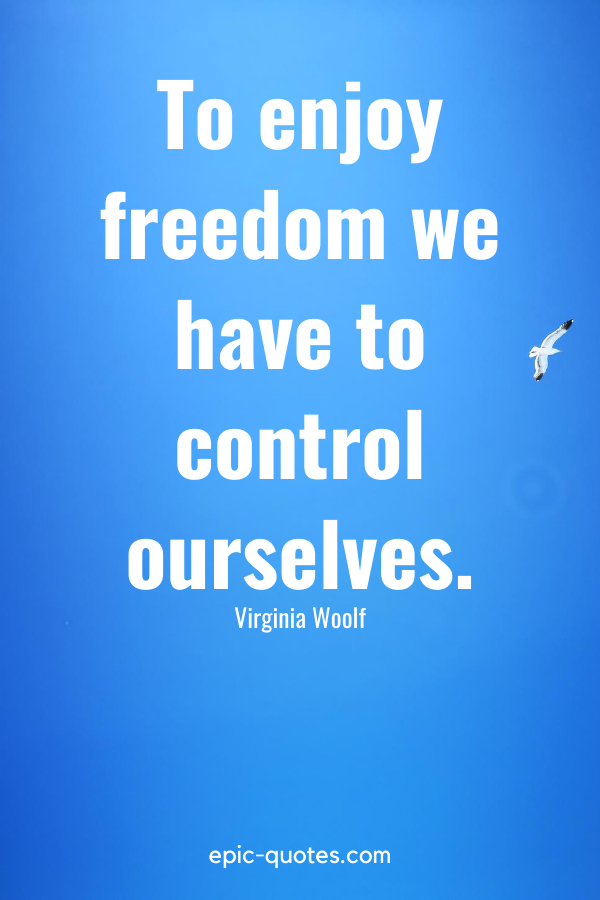 """""""To enjoy freedom we have to control ourselves."""" -Virginia Woolf"""