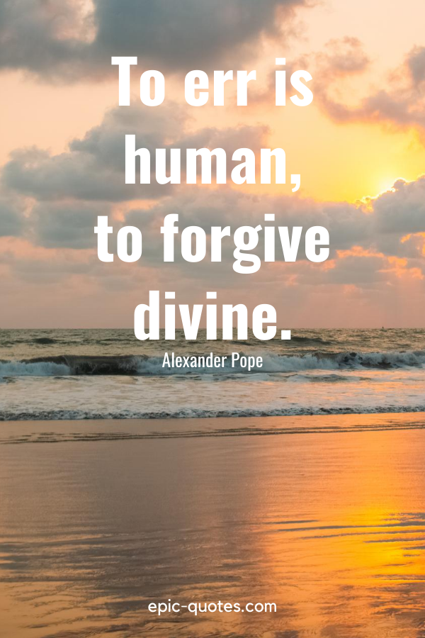 """""""To err is human, to forgive divine."""" -Alexander Pope"""