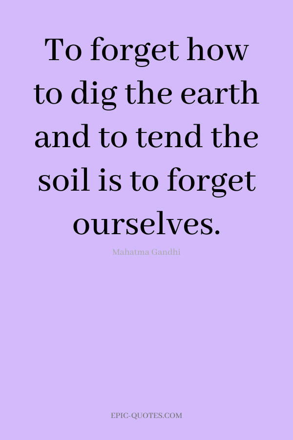 To forget how to dig the earth and to tend the soil is to forget ourselves. -Mahatma Gandhi