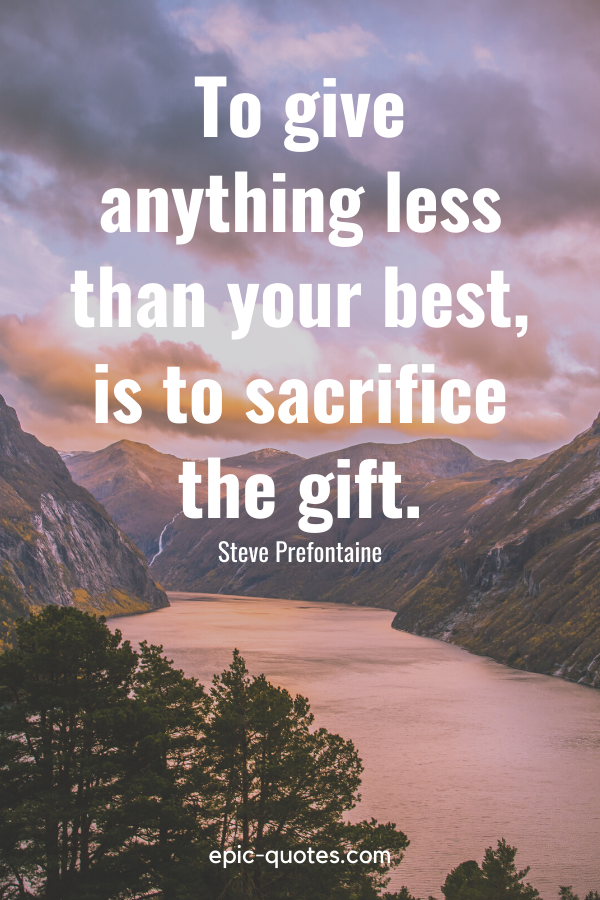 """""""To give anything less than your best, is to sacrifice the gift.""""-Steve Prefontaine"""