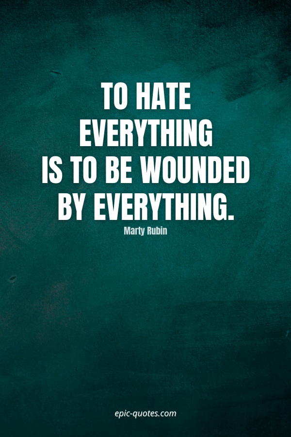 To hate everything is to be wounded by everything. -Marty Rubin