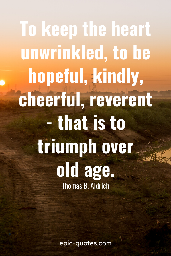 """""""To keep the heart unwrinkled, to be hopeful, kindly, cheerful, reverent—that is to triumph over old age."""" -Thomas B. Aldrich"""