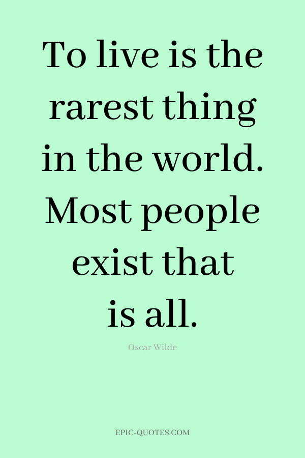 To live is the rarest thing in the world. Most people exist that is all. -Oscar Wilde
