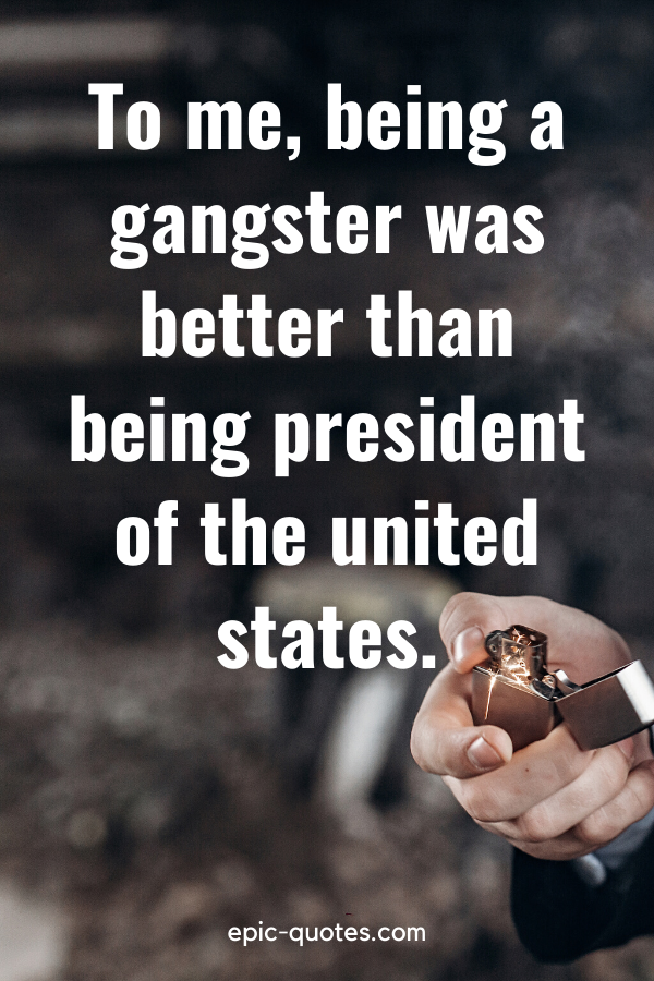 """""""To me, being a gangster was better than being president of the united states."""""""