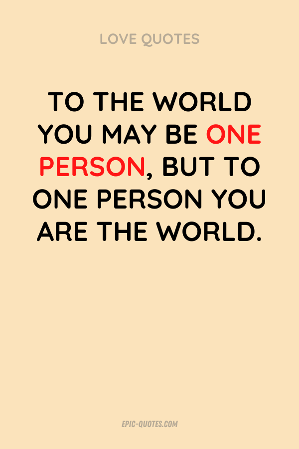 To the world you may be one person, but to one person you are the world.