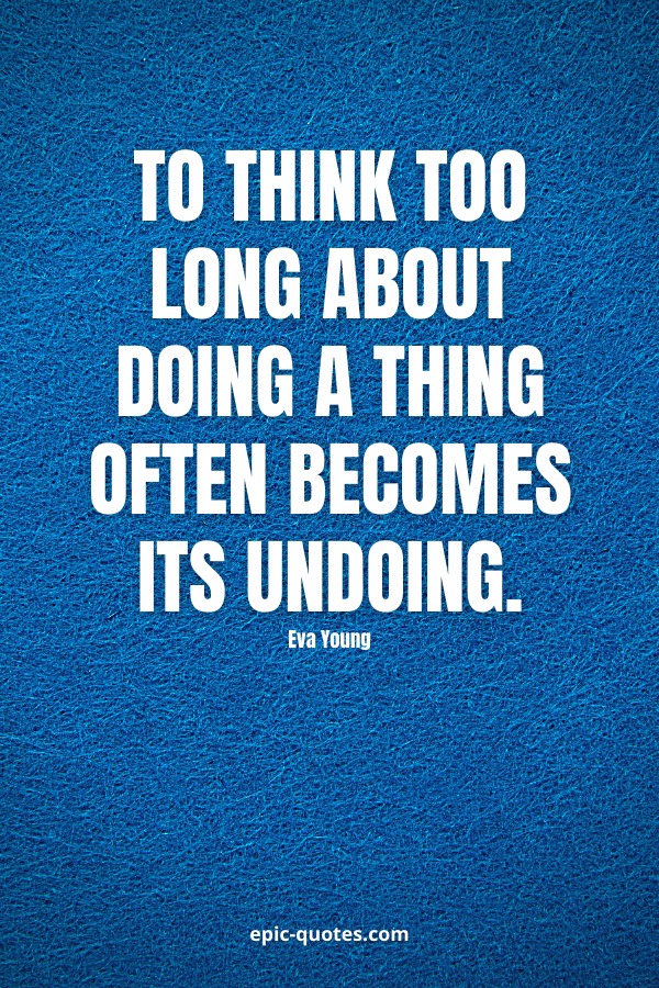 To think too long about doing a thing often becomes its undoing. -Eva Young
