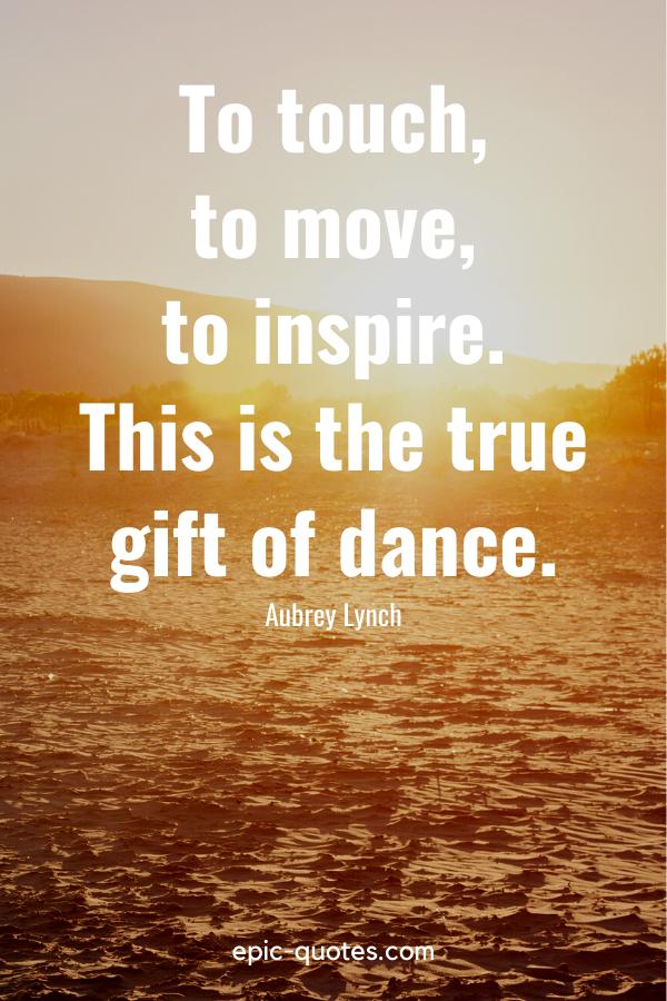 """""""To touch, to move, to inspire. This is the true gift of dance."""" -Aubrey Lynch"""