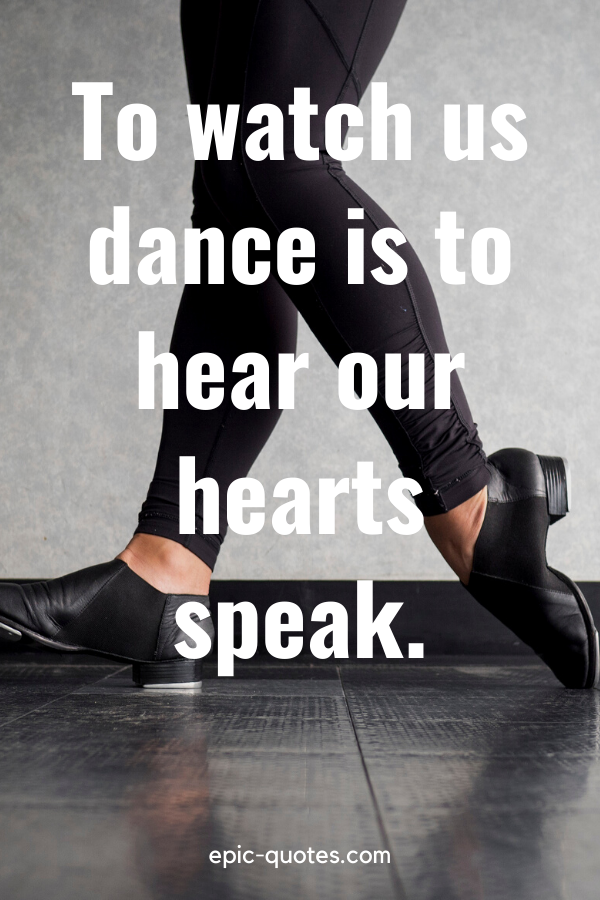 """""""To watch us dance is to hear our hearts speak."""""""