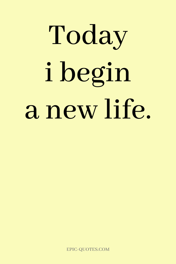 Today i begin a new life.