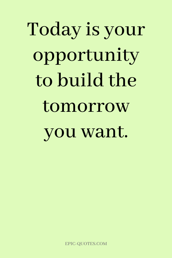 Today is your opportunity to build the tomorrow you want.