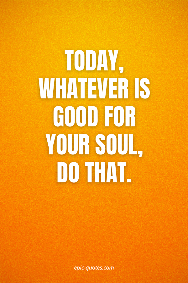 Today, whatever is good for your soul, do that.