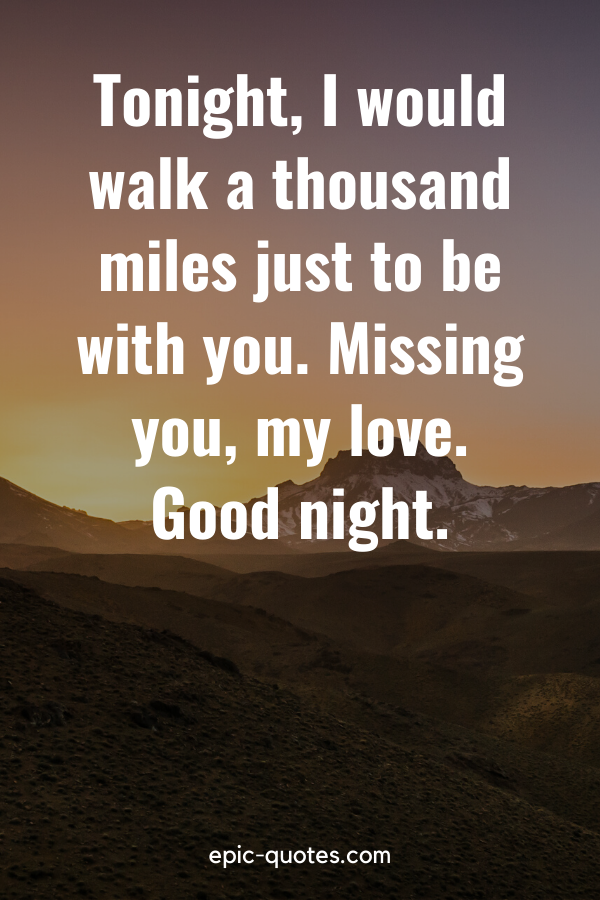 """""""Tonight, I would walk a thousand miles just to be with you. Missing you, my love. Good night."""""""