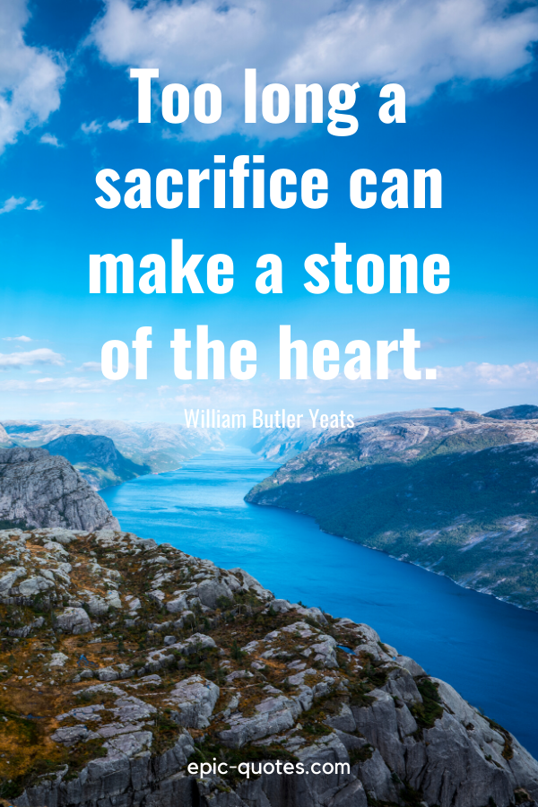 """""""Too long a sacrifice can make a stone of the heart.""""-William Butler Yeats"""
