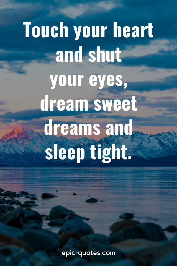 """""""Touch your heart and shut your eyes, dream sweet dreams and sleep tight."""""""