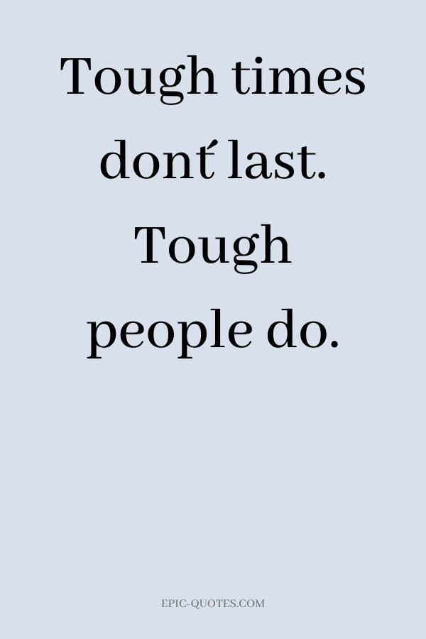 Tough times don´t last. Tough people do.