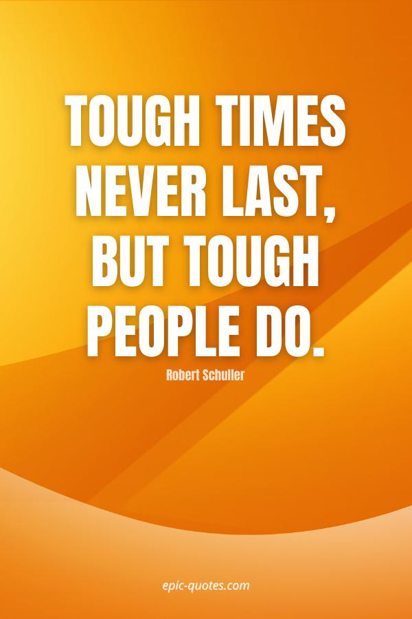Tough times never last, but tough people do. -Robert Schuller
