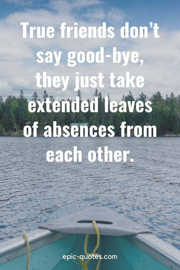 """""""True friends don't say good-bye, they just take extended leaves of absences from each other."""""""