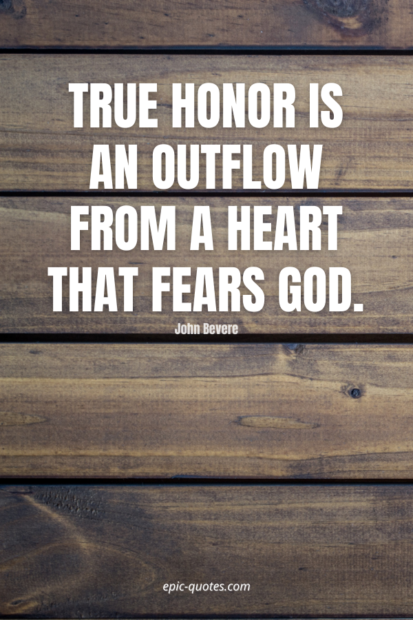 True honor is an outflow from a heart that fears God. -John Bevere