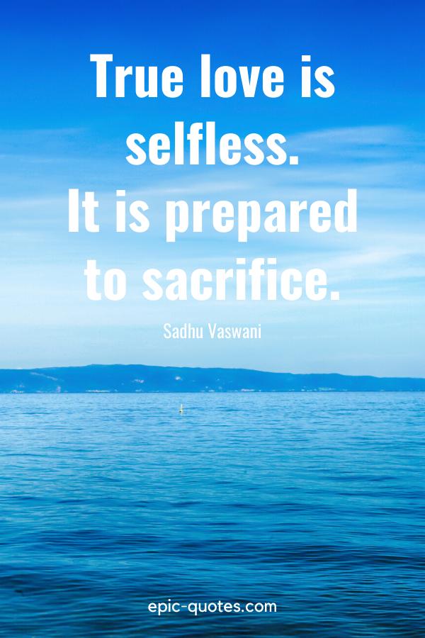 """True love is selfless. It is prepared to sacrifice.""-Sadhu Vaswani"