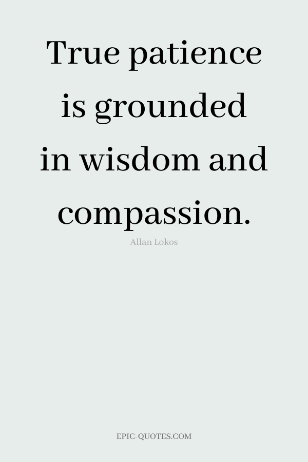 True patience is grounded in wisdom and compassion. -Allan Lokos