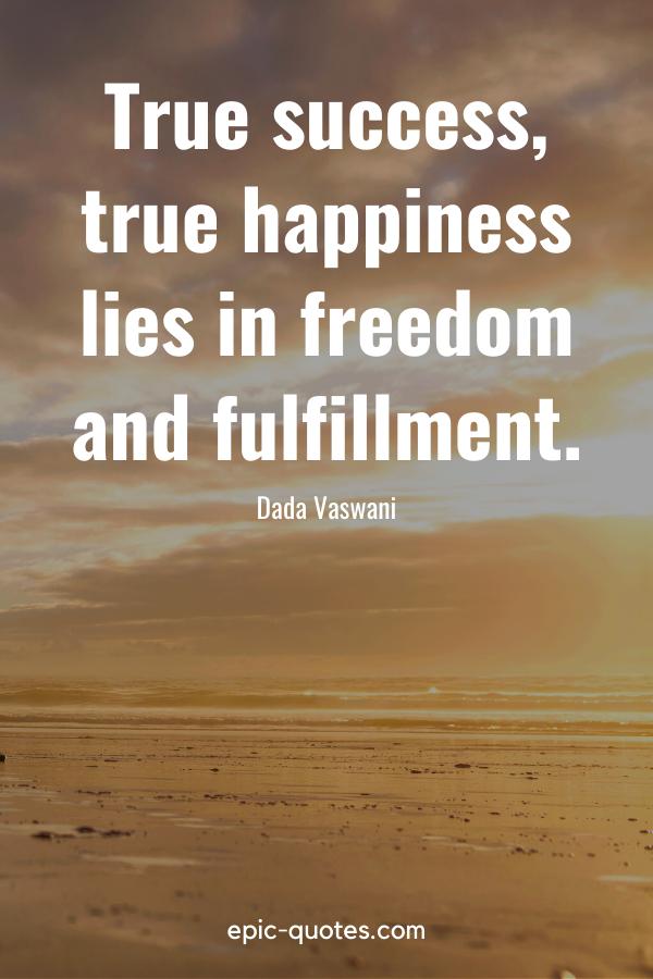 """True success, true happiness lies in freedom and fulfillment."" -Dada Vaswani"