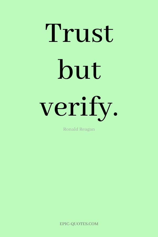 Trust but verify. -Ronald Reagan