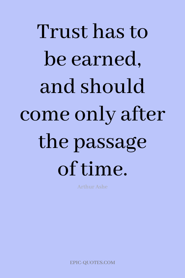Trust has to be earned, and should come only after the passage of time. -Arthur Ashe