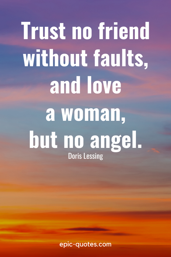"""""""Trust no friend without faults, and love a woman, but no angel."""" -Doris Lessing"""