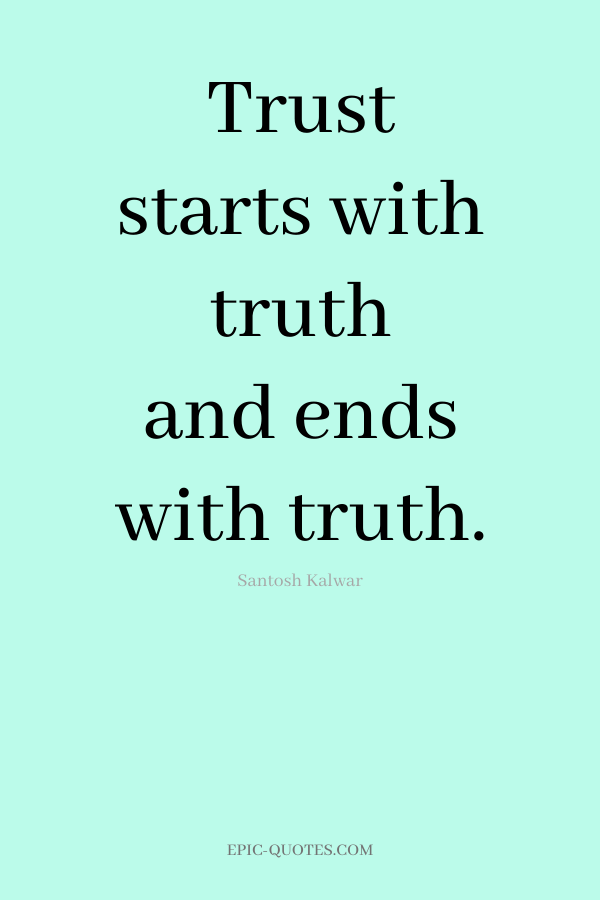 Trust starts with truth and ends with truth. -Santosh Kalwar