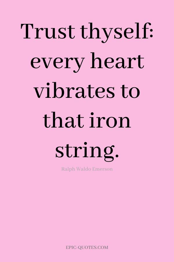 Trust thyself every heart vibrates to that iron string. -Ralph Waldo Emerson