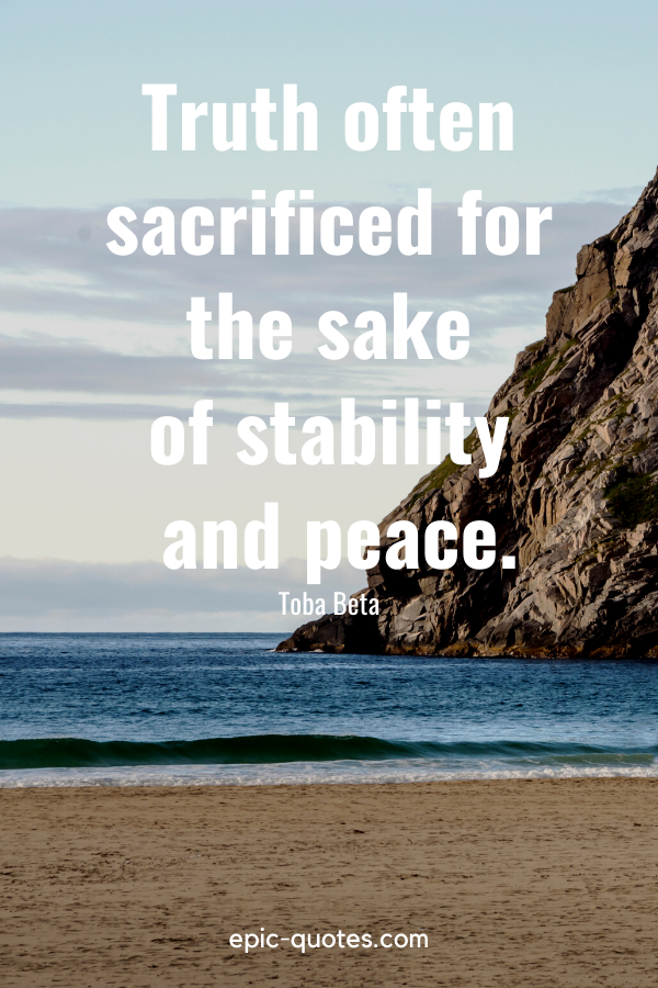 """""""Truth often sacrificed for the sake of stability and peace.""""-Toba Beta"""