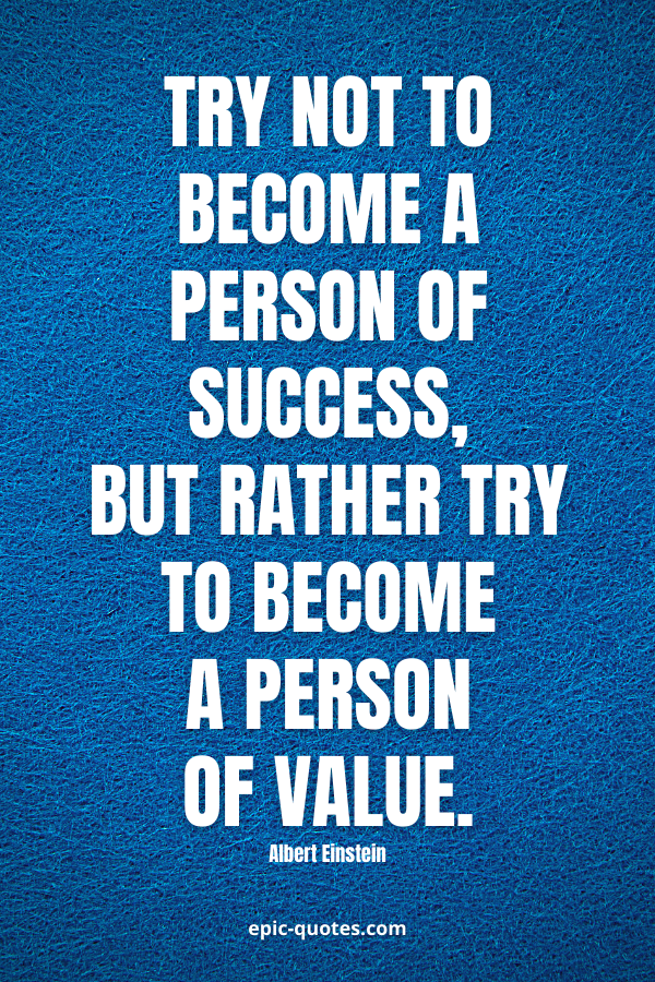 Try not to become a person of success, but rather try to become a person of value. -Albert Einstein