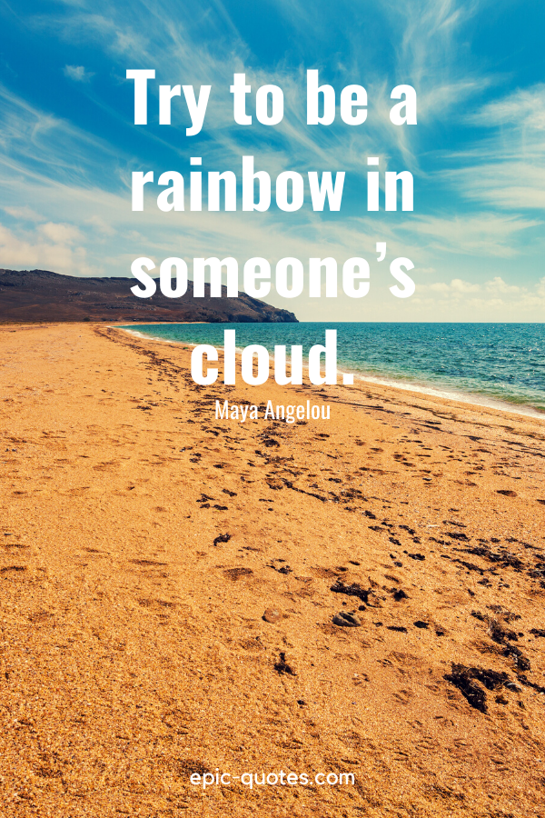 """""""Try to be a rainbow in someone's cloud."""" -Maya Angelou"""