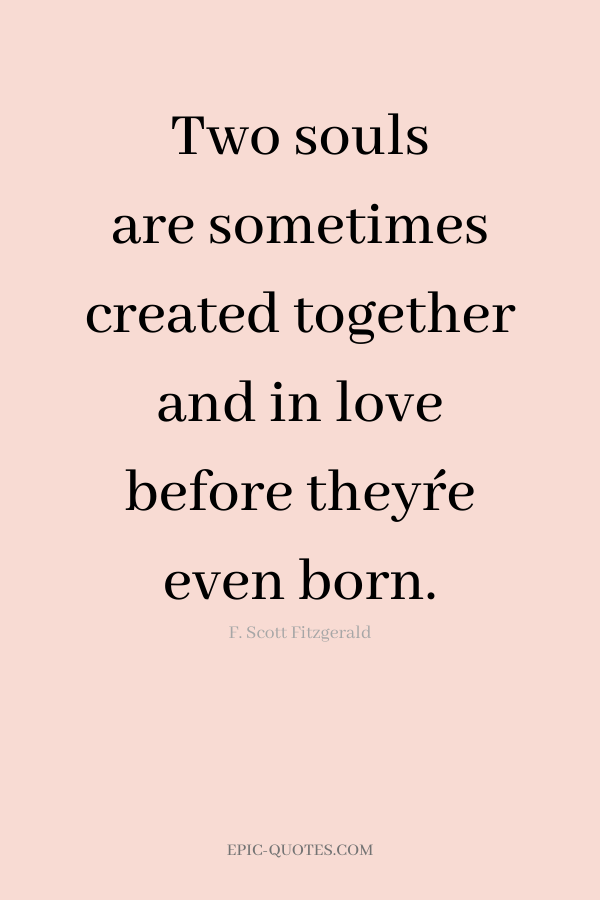 Two souls are sometimes created together and in love before they´re even born. -F. Scott Fitzgerald
