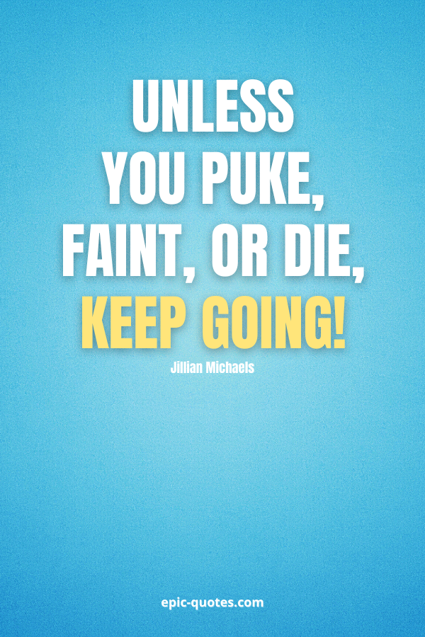 Unless you puke, faint, or die, keep going! -Jillian Michaels