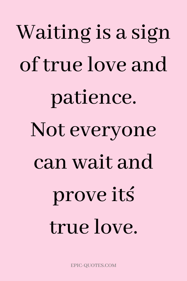 Waiting is a sign of true love and patience. Not everyone can wait and prove it´s true love.