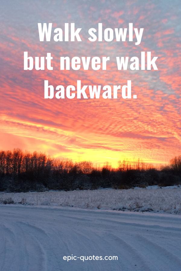 """""""Walk slowly but never walk backward."""""""