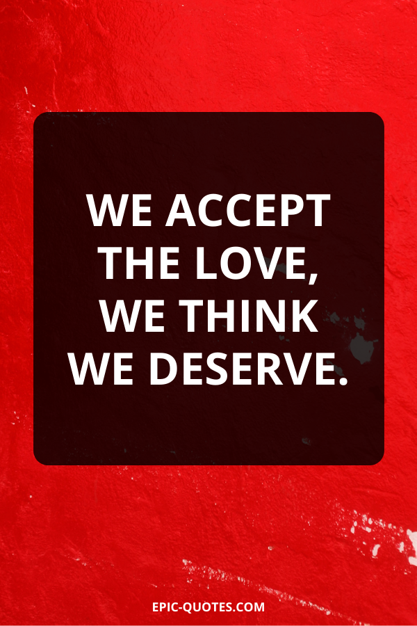 We accept the love, we think we deserve