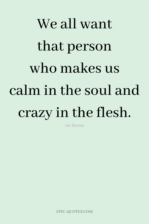 We all want that person who makes us calm in the soul and crazy in the flesh. -Jm Storm
