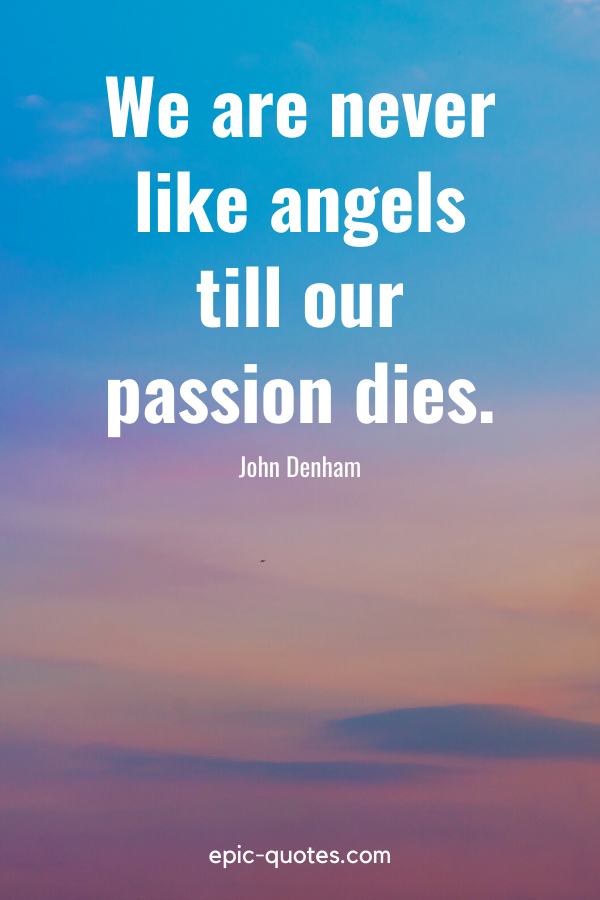 """We are never like angels till our passion dies."" -John Denham"