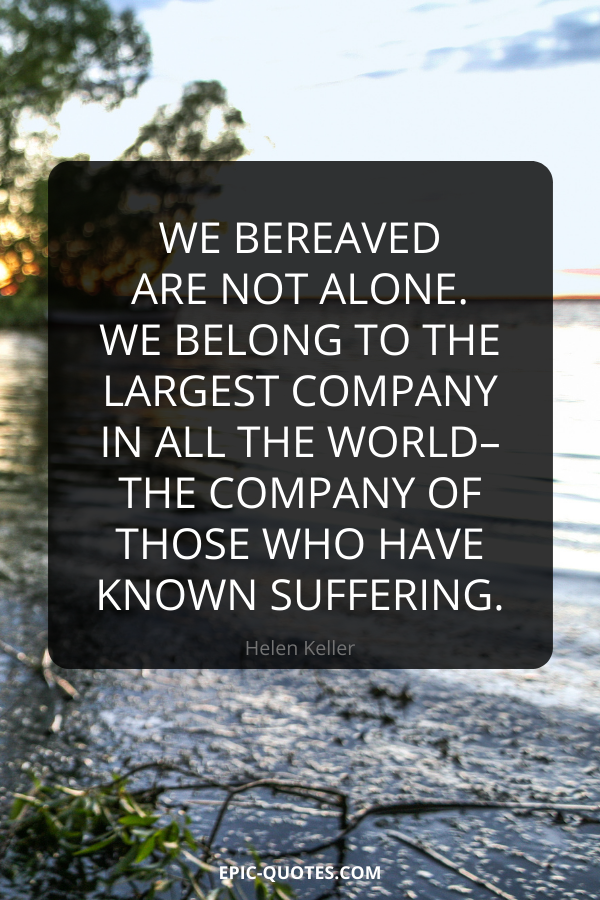 We bereaved are not alone. We belong to the largest company in all the world–the company of those who have known suffering. -Helen Keller