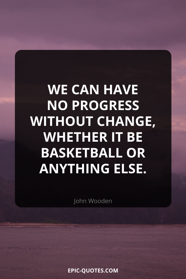 We can have no progress without change, whether it be basketball or anything else. -John Wooden