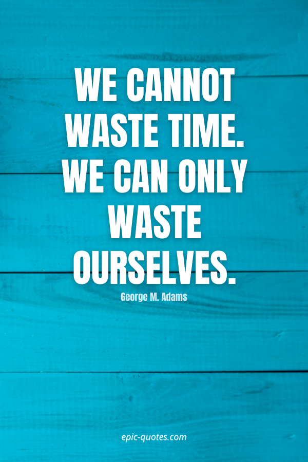 We cannot waste time. We can only waste ourselves. -George M. Adams