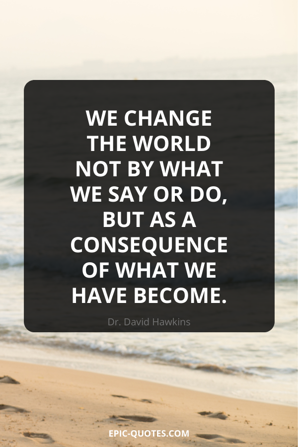 We change the world not by what we say or do, but as a consequence of what we have become. -Dr. David Hawkins