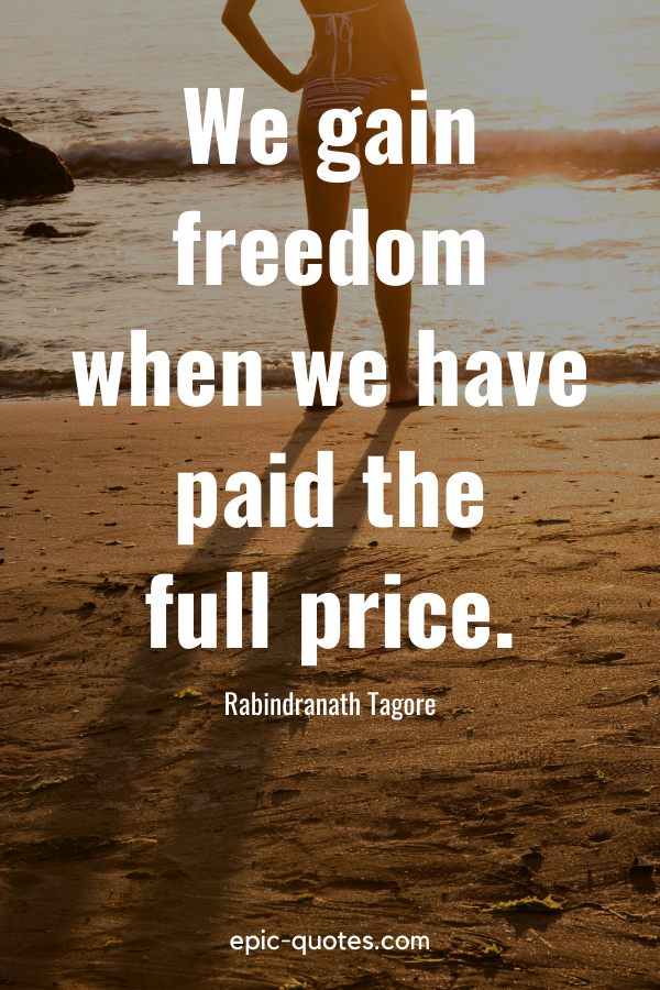 """""""We gain freedom when we have paid the full price."""" -Rabindranath Tagore"""