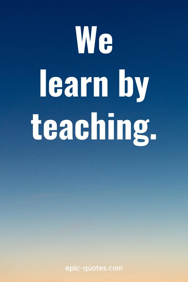 """We learn by teaching."""