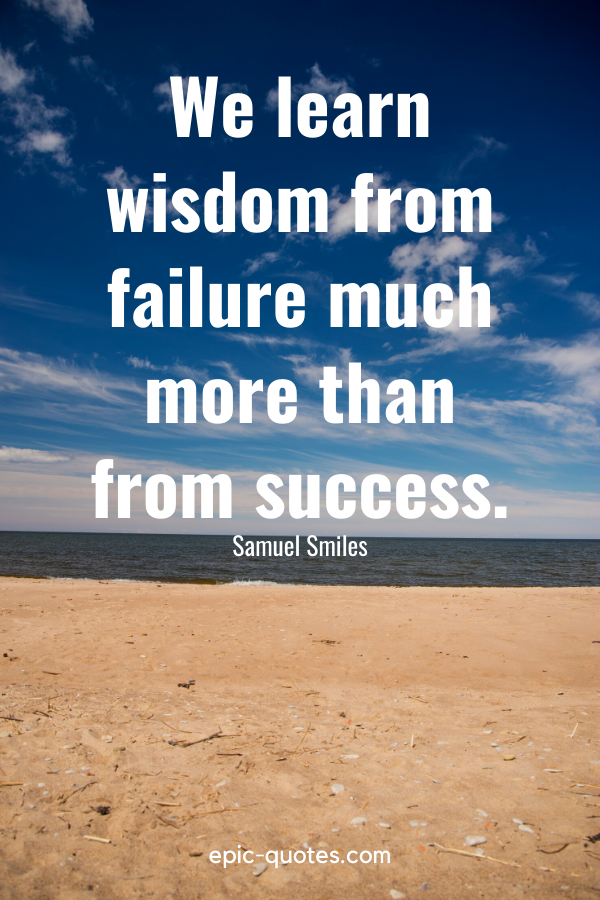 """""""We learn wisdom from failure much more than from success."""" -Samuel Smiles"""