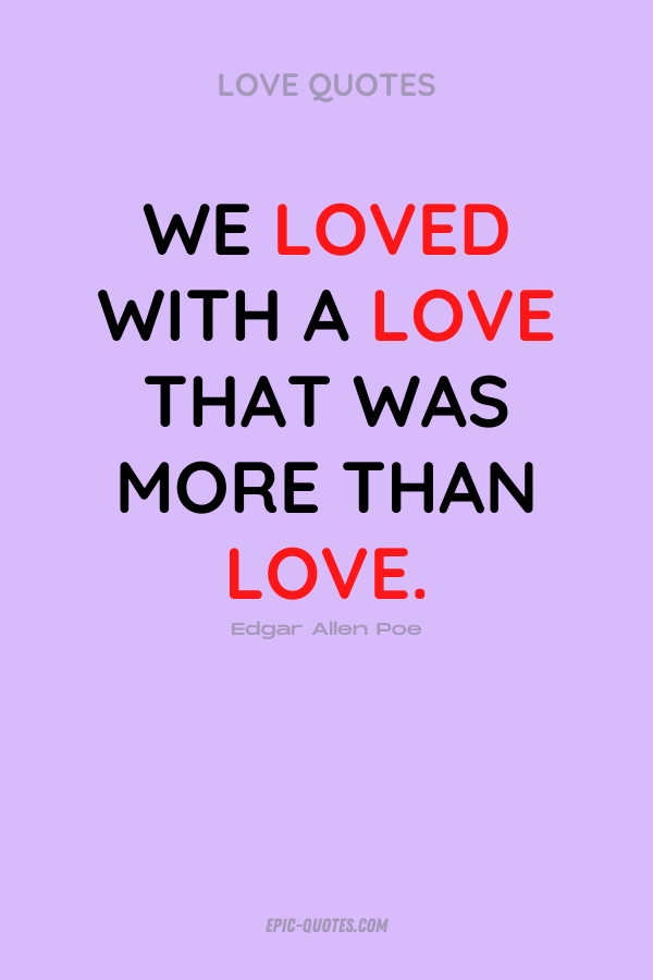 We loved with a love that was more than love. Edgar Allen Poe