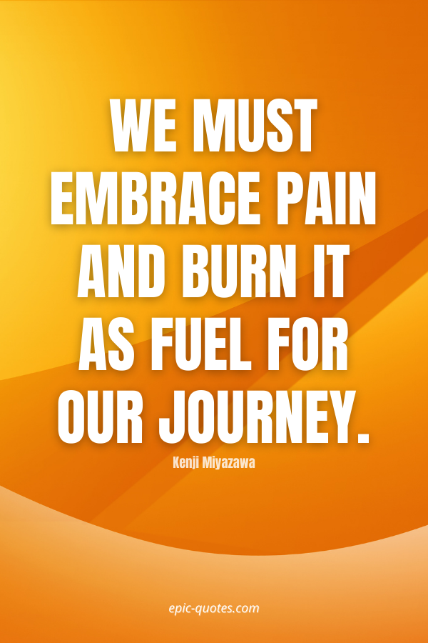 We must embrace pain and burn it as fuel for our journey. -Kenji Miyazawa