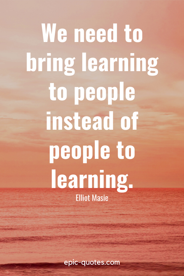 """""""We need to bring learning to people instead of people to learning."""" -Elliot Masie"""